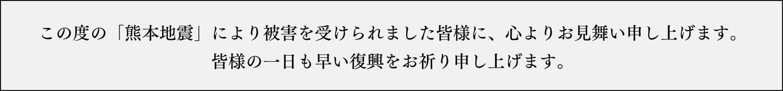 この度の「熊本地震」により被害を受けられました皆様に、心よりお見舞い申し上げます。皆様の一日も早い復興をお祈り申し上げます。
