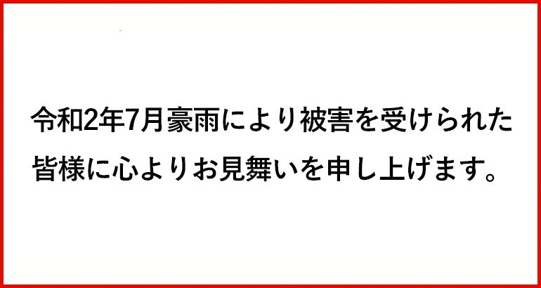令和2年7月豪雨により被害を受けられた皆様に心よりお見舞いを申し上げます。